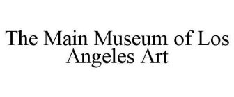 THE MAIN MUSEUM OF LOS ANGELES ART